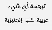ترجمة أي شيء من العربية إلى الإنجليزية و العكس